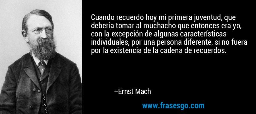 Cuando recuerdo hoy mi primera juventud, que debería tomar al muchacho que entonces era yo, con la excepción de algunas características individuales, por una persona diferente, si no fuera por la existencia de la cadena de recuerdos. – Ernst Mach