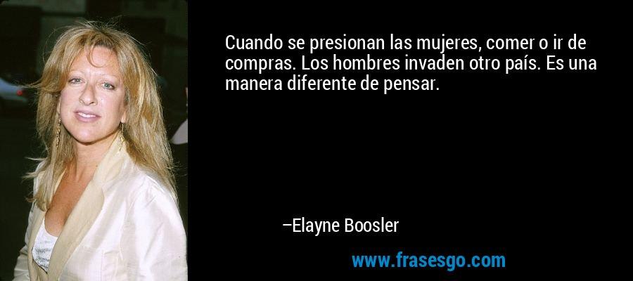 Cuando se presionan las mujeres, comer o ir de compras. Los hombres invaden otro país. Es una manera diferente de pensar. – Elayne Boosler