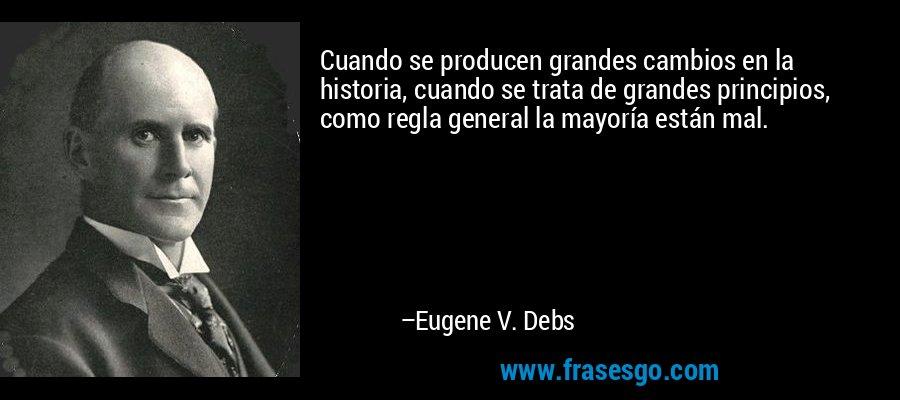 Cuando se producen grandes cambios en la historia, cuando se trata de grandes principios, como regla general la mayoría están mal. – Eugene V. Debs