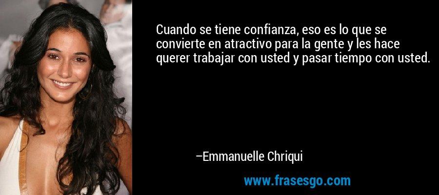 Cuando se tiene confianza, eso es lo que se convierte en atractivo para la gente y les hace querer trabajar con usted y pasar tiempo con usted. – Emmanuelle Chriqui