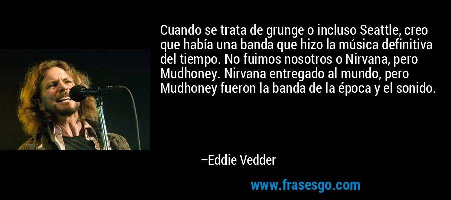 Cuando se trata de grunge o incluso Seattle, creo que había una banda que hizo la música definitiva del tiempo. No fuimos nosotros o Nirvana, pero Mudhoney. Nirvana entregado al mundo, pero Mudhoney fueron la banda de la época y el sonido. – Eddie Vedder