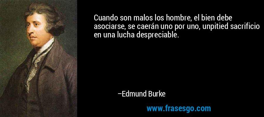 Cuando son malos los hombre, el bien debe asociarse, se caerán uno por uno, unpitied sacrificio en una lucha despreciable. – Edmund Burke