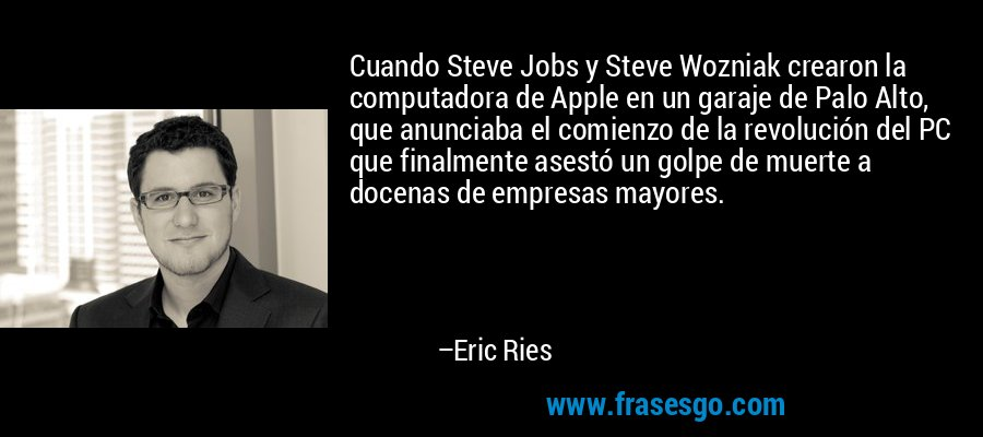Cuando Steve Jobs y Steve Wozniak crearon la computadora de Apple en un garaje de Palo Alto, que anunciaba el comienzo de la revolución del PC que finalmente asestó un golpe de muerte a docenas de empresas mayores. – Eric Ries