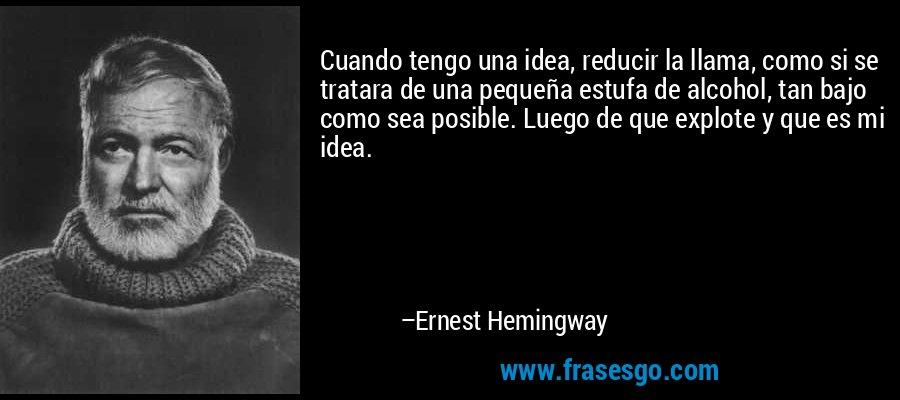 Cuando tengo una idea, reducir la llama, como si se tratara de una pequeña estufa de alcohol, tan bajo como sea posible. Luego de que explote y que es mi idea. – Ernest Hemingway