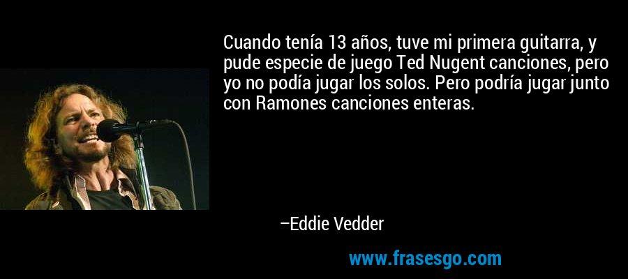 Cuando tenía 13 años, tuve mi primera guitarra, y pude especie de juego Ted Nugent canciones, pero yo no podía jugar los solos. Pero podría jugar junto con Ramones canciones enteras. – Eddie Vedder
