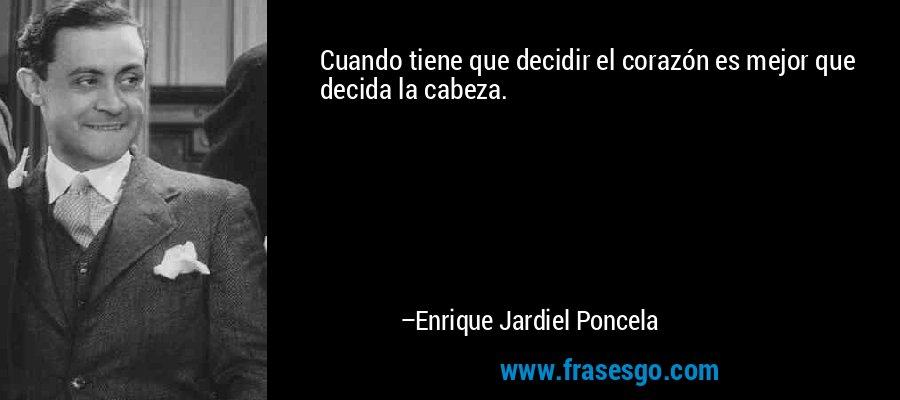 Cuando tiene que decidir el corazón es mejor que decida la cabeza. – Enrique Jardiel Poncela