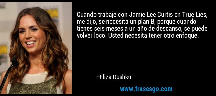 Cuando trabajé con Jamie Lee Curtis en True Lies, me dijo, se necesita un plan B, porque cuando tienes seis meses a un año de descanso, se puede volver loco. Usted necesita tener otro enfoque. – Eliza Dushku