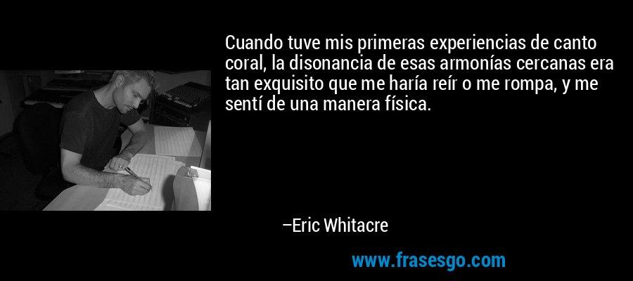 Cuando tuve mis primeras experiencias de canto coral, la disonancia de esas armonías cercanas era tan exquisito que me haría reír o me rompa, y me sentí de una manera física. – Eric Whitacre