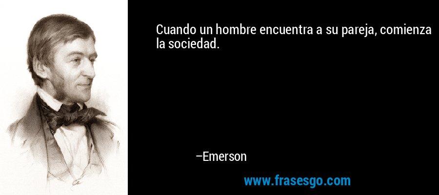 Cuando un hombre encuentra a su pareja, comienza la sociedad. – Emerson