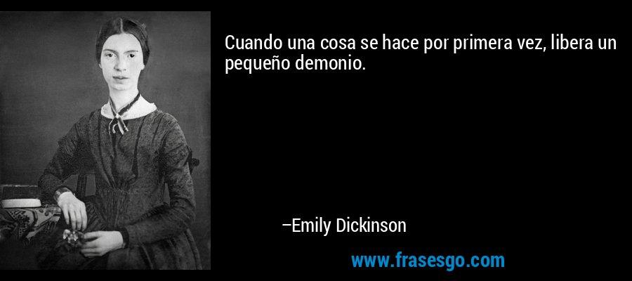 Cuando una cosa se hace por primera vez, libera un pequeño demonio. – Emily Dickinson