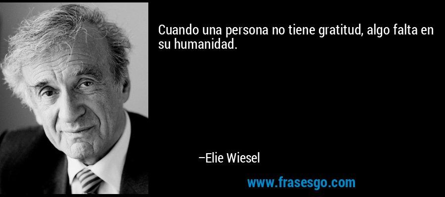 Cuando una persona no tiene gratitud, algo falta en su humanidad. – Elie Wiesel