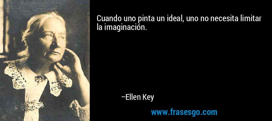 Cuando uno pinta un ideal, uno no necesita limitar la imaginación. – Ellen Key