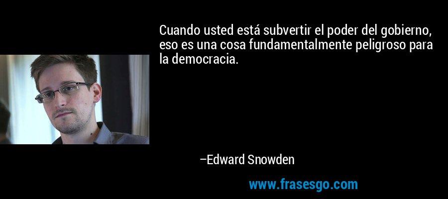 Cuando usted está subvertir el poder del gobierno, eso es una cosa fundamentalmente peligroso para la democracia. – Edward Snowden
