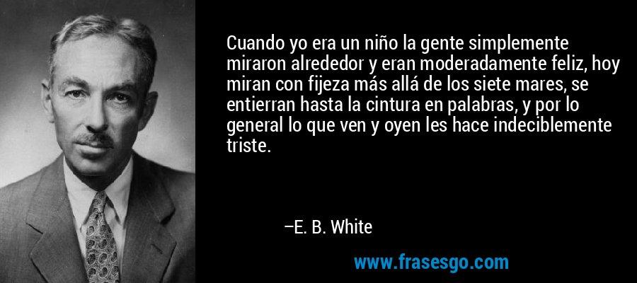 Cuando yo era un niño la gente simplemente miraron alrededor y eran moderadamente feliz, hoy miran con fijeza más allá de los siete mares, se entierran hasta la cintura en palabras, y por lo general lo que ven y oyen les hace indeciblemente triste. – E. B. White