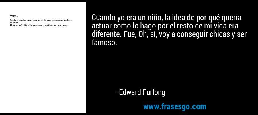 Cuando yo era un niño, la idea de por qué quería actuar como lo hago por el resto de mi vida era diferente. Fue, Oh, sí, voy a conseguir chicas y ser famoso. – Edward Furlong