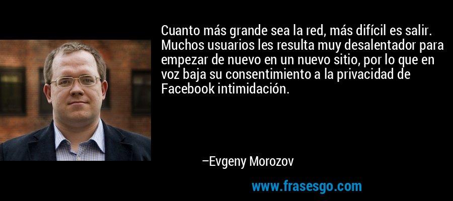 Cuanto más grande sea la red, más difícil es salir. Muchos usuarios les resulta muy desalentador para empezar de nuevo en un nuevo sitio, por lo que en voz baja su consentimiento a la privacidad de Facebook intimidación. – Evgeny Morozov