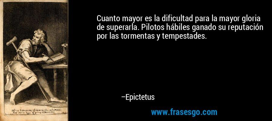 Cuanto mayor es la dificultad para la mayor gloria de superarla. Pilotos hábiles ganado su reputación por las tormentas y tempestades. – Epictetus