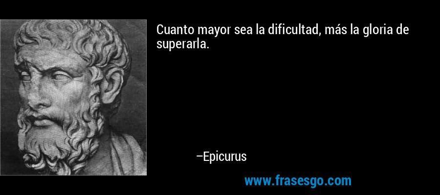 Cuanto mayor sea la dificultad, más la gloria de superarla. – Epicurus