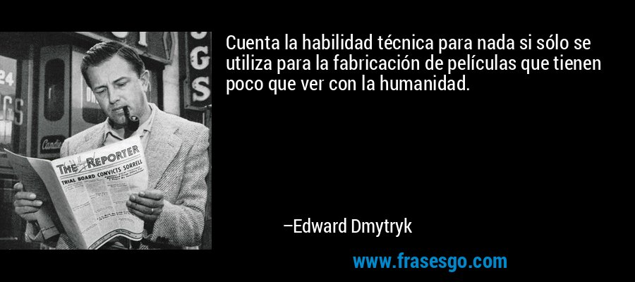 Cuenta la habilidad técnica para nada si sólo se utiliza para la fabricación de películas que tienen poco que ver con la humanidad. – Edward Dmytryk
