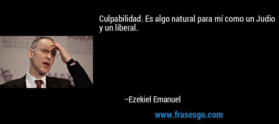 Culpabilidad. Es algo natural para mí como un Judio y un liberal. – Ezekiel Emanuel