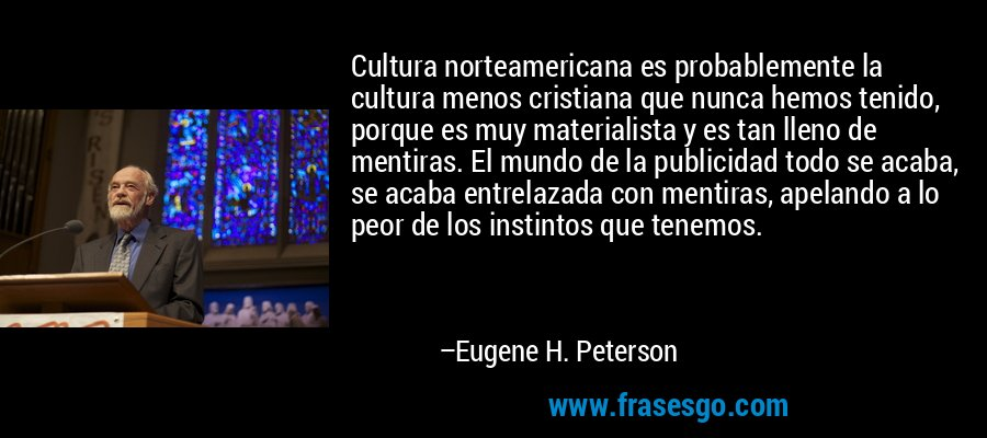 Cultura norteamericana es probablemente la cultura menos cristiana que nunca hemos tenido, porque es muy materialista y es tan lleno de mentiras. El mundo de la publicidad todo se acaba, se acaba entrelazada con mentiras, apelando a lo peor de los instintos que tenemos. – Eugene H. Peterson