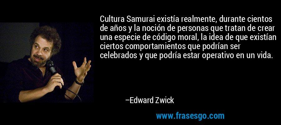 Cultura Samurai existía realmente, durante cientos de años y la noción de personas que tratan de crear una especie de código moral, la idea de que existían ciertos comportamientos que podrían ser celebrados y que podría estar operativo en un vida. – Edward Zwick