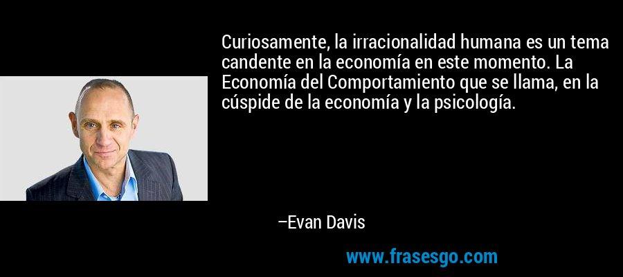 Curiosamente, la irracionalidad humana es un tema candente en la economía en este momento. La Economía del Comportamiento que se llama, en la cúspide de la economía y la psicología. – Evan Davis