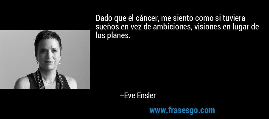Dado que el cáncer, me siento como si tuviera sueños en vez de ambiciones, visiones en lugar de los planes. – Eve Ensler