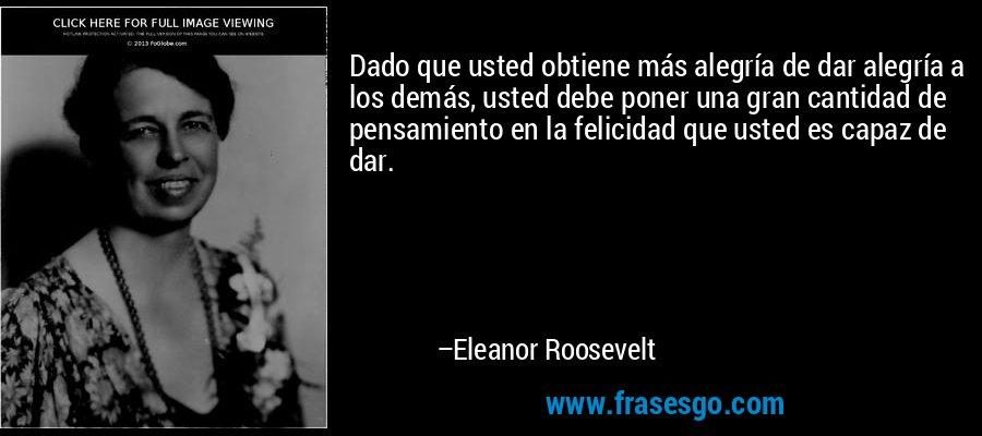 Dado que usted obtiene más alegría de dar alegría a los demás, usted debe poner una gran cantidad de pensamiento en la felicidad que usted es capaz de dar. – Eleanor Roosevelt