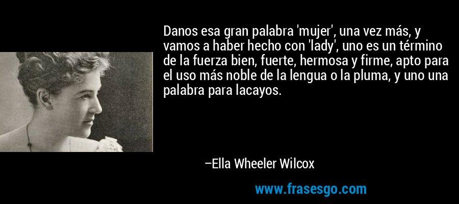 Danos esa gran palabra 'mujer', una vez más, y vamos a haber hecho con 'lady', uno es un término de la fuerza bien, fuerte, hermosa y firme, apto para el uso más noble de la lengua o la pluma, y uno una palabra para lacayos. – Ella Wheeler Wilcox