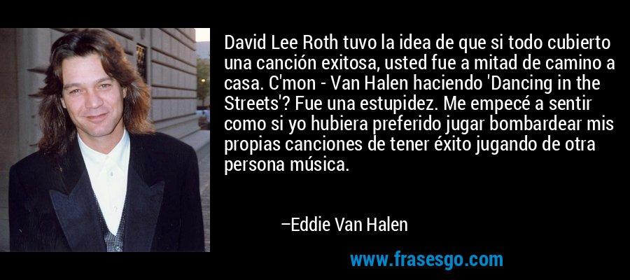 David Lee Roth tuvo la idea de que si todo cubierto una canción exitosa, usted fue a mitad de camino a casa. C'mon - Van Halen haciendo 'Dancing in the Streets'? Fue una estupidez. Me empecé a sentir como si yo hubiera preferido jugar bombardear mis propias canciones de tener éxito jugando de otra persona música. – Eddie Van Halen