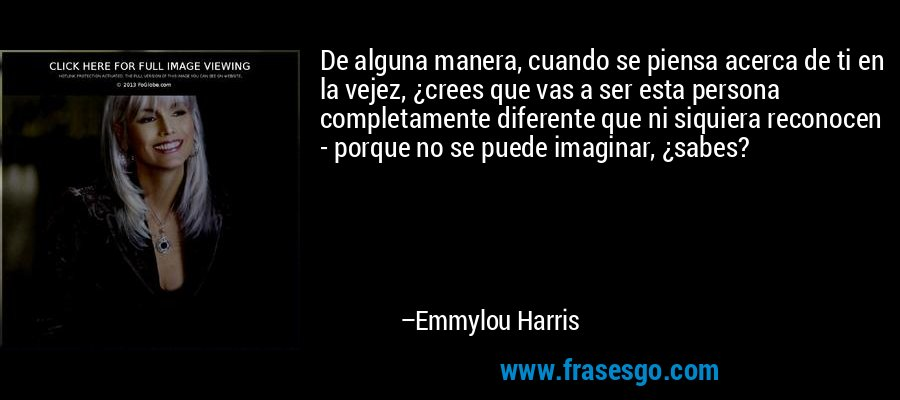 De alguna manera, cuando se piensa acerca de ti en la vejez, ¿crees que vas a ser esta persona completamente diferente que ni siquiera reconocen - porque no se puede imaginar, ¿sabes? – Emmylou Harris