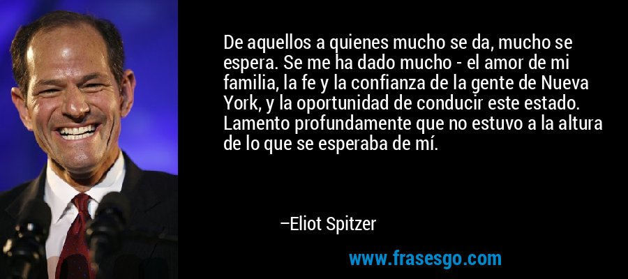 De aquellos a quienes mucho se da, mucho se espera. Se me ha dado mucho - el amor de mi familia, la fe y la confianza de la gente de Nueva York, y la oportunidad de conducir este estado. Lamento profundamente que no estuvo a la altura de lo que se esperaba de mí. – Eliot Spitzer
