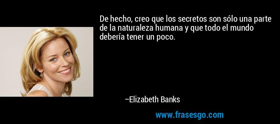 De hecho, creo que los secretos son sólo una parte de la naturaleza humana y que todo el mundo debería tener un poco. – Elizabeth Banks