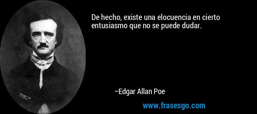 De hecho, existe una elocuencia en cierto entusiasmo que no se puede dudar. – Edgar Allan Poe