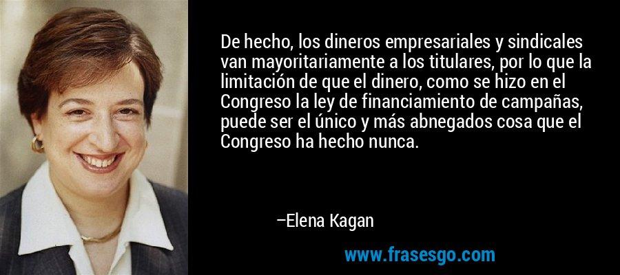De hecho, los dineros empresariales y sindicales van mayoritariamente a los titulares, por lo que la limitación de que el dinero, como se hizo en el Congreso la ley de financiamiento de campañas, puede ser el único y más abnegados cosa que el Congreso ha hecho nunca. – Elena Kagan