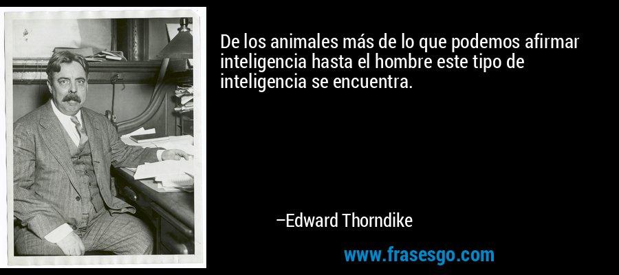 De los animales más de lo que podemos afirmar inteligencia hasta el hombre este tipo de inteligencia se encuentra. – Edward Thorndike