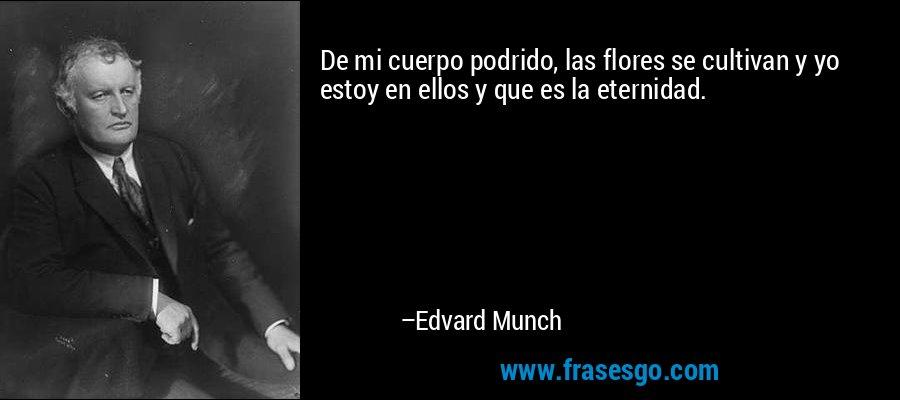 De mi cuerpo podrido, las flores se cultivan y yo estoy en ellos y que es la eternidad. – Edvard Munch