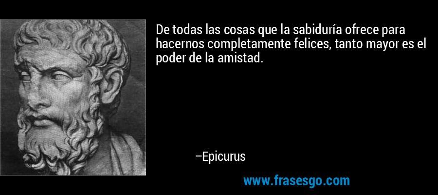 De todas las cosas que la sabiduría ofrece para hacernos completamente felices, tanto mayor es el poder de la amistad. – Epicurus