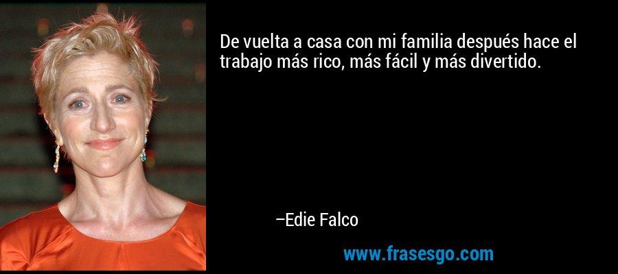 De vuelta a casa con mi familia después hace el trabajo más rico, más fácil y más divertido. – Edie Falco
