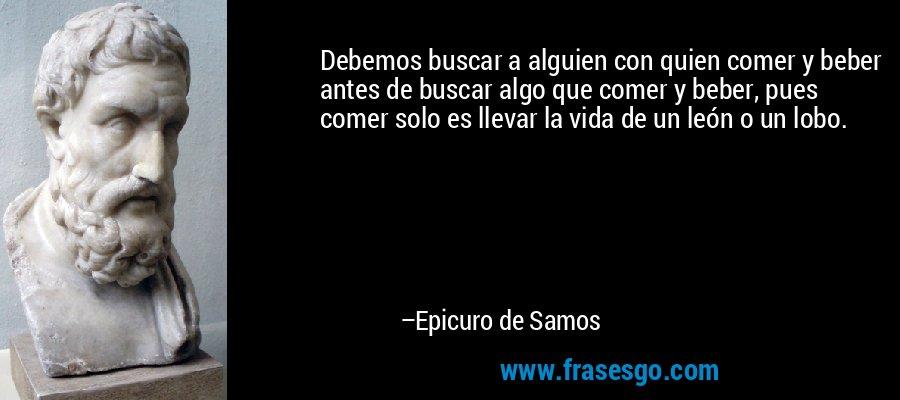 Debemos buscar a alguien con quien comer y beber antes de buscar algo que comer y beber, pues comer solo es llevar la vida de un león o un lobo. – Epicuro de Samos