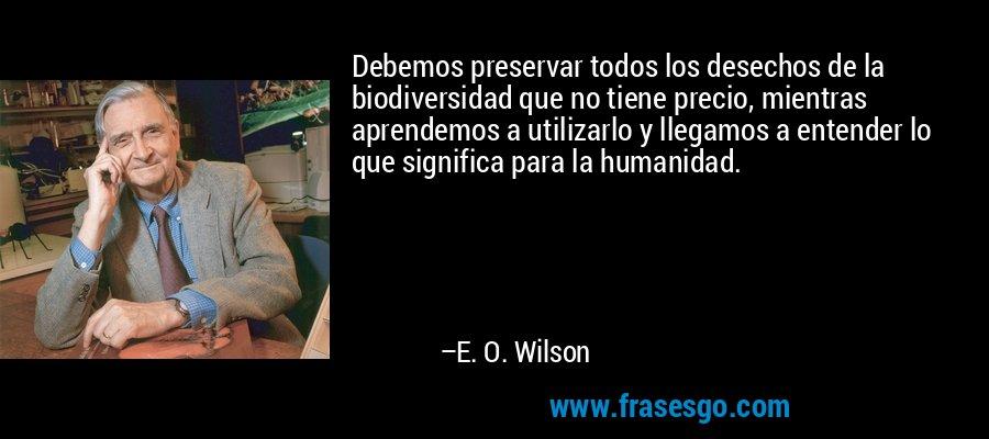 Debemos preservar todos los desechos de la biodiversidad que no tiene precio, mientras aprendemos a utilizarlo y llegamos a entender lo que significa para la humanidad. – E. O. Wilson