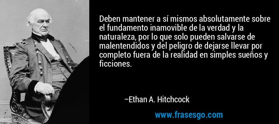 Deben mantener a sí mismos absolutamente sobre el fundamento inamovible de la verdad y la naturaleza, por lo que solo pueden salvarse de malentendidos y del peligro de dejarse llevar por completo fuera de la realidad en simples sueños y ficciones. – Ethan A. Hitchcock