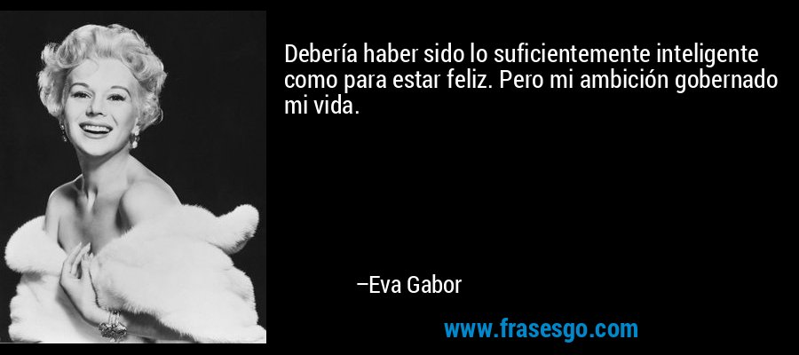 Debería haber sido lo suficientemente inteligente como para estar feliz. Pero mi ambición gobernado mi vida. – Eva Gabor