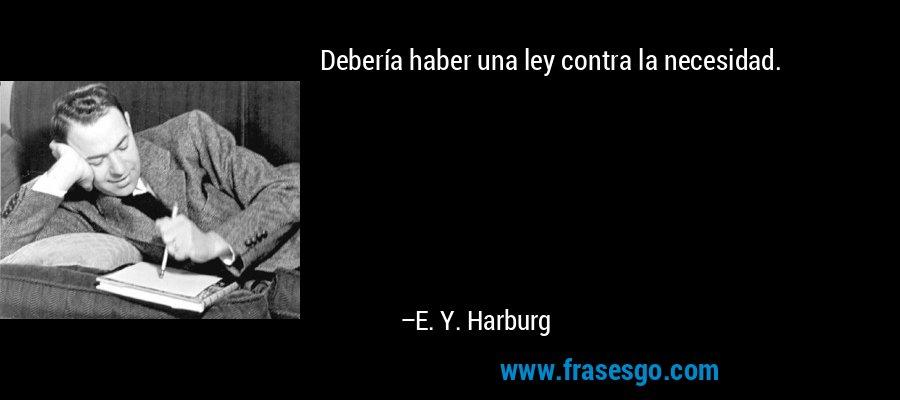 Debería haber una ley contra la necesidad. – E. Y. Harburg