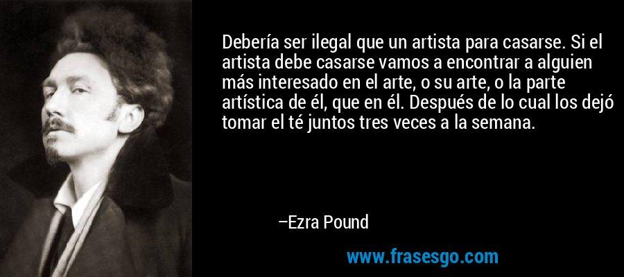 Debería ser ilegal que un artista para casarse. Si el artista debe casarse vamos a encontrar a alguien más interesado en el arte, o su arte, o la parte artística de él, que en él. Después de lo cual los dejó tomar el té juntos tres veces a la semana. – Ezra Pound