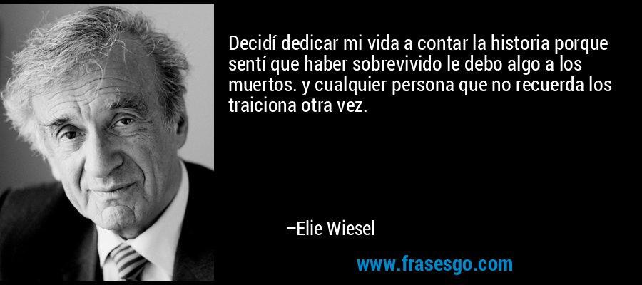 Decidí dedicar mi vida a contar la historia porque sentí que haber sobrevivido le debo algo a los muertos. y cualquier persona que no recuerda los traiciona otra vez. – Elie Wiesel