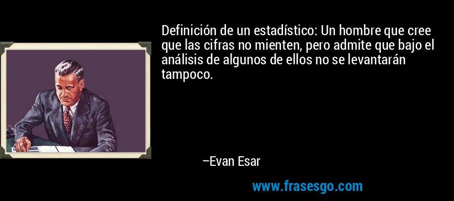 Definición de un estadístico: Un hombre que cree que las cifras no mienten, pero admite que bajo el análisis de algunos de ellos no se levantarán tampoco. – Evan Esar