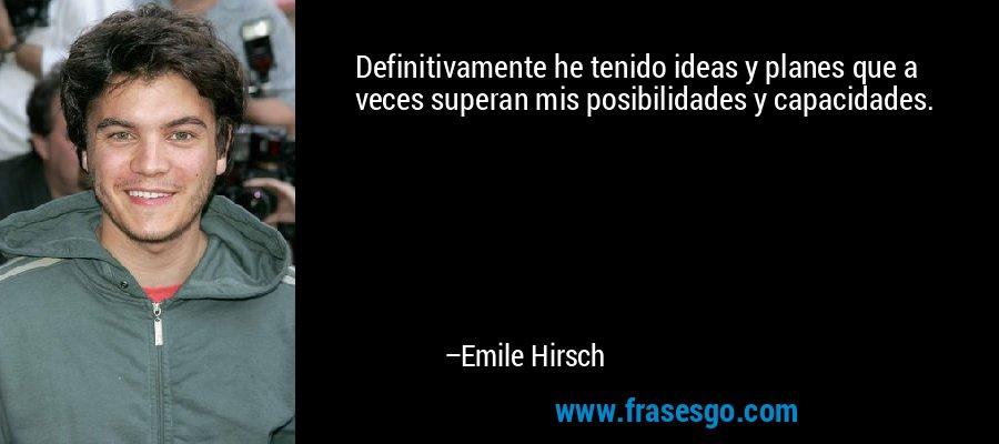 Definitivamente he tenido ideas y planes que a veces superan mis posibilidades y capacidades. – Emile Hirsch