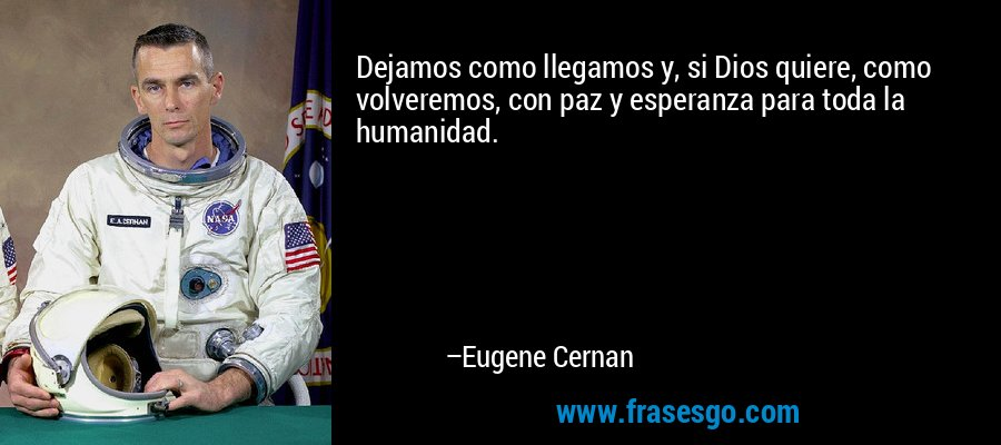 Dejamos como llegamos y, si Dios quiere, como volveremos, con paz y esperanza para toda la humanidad. – Eugene Cernan